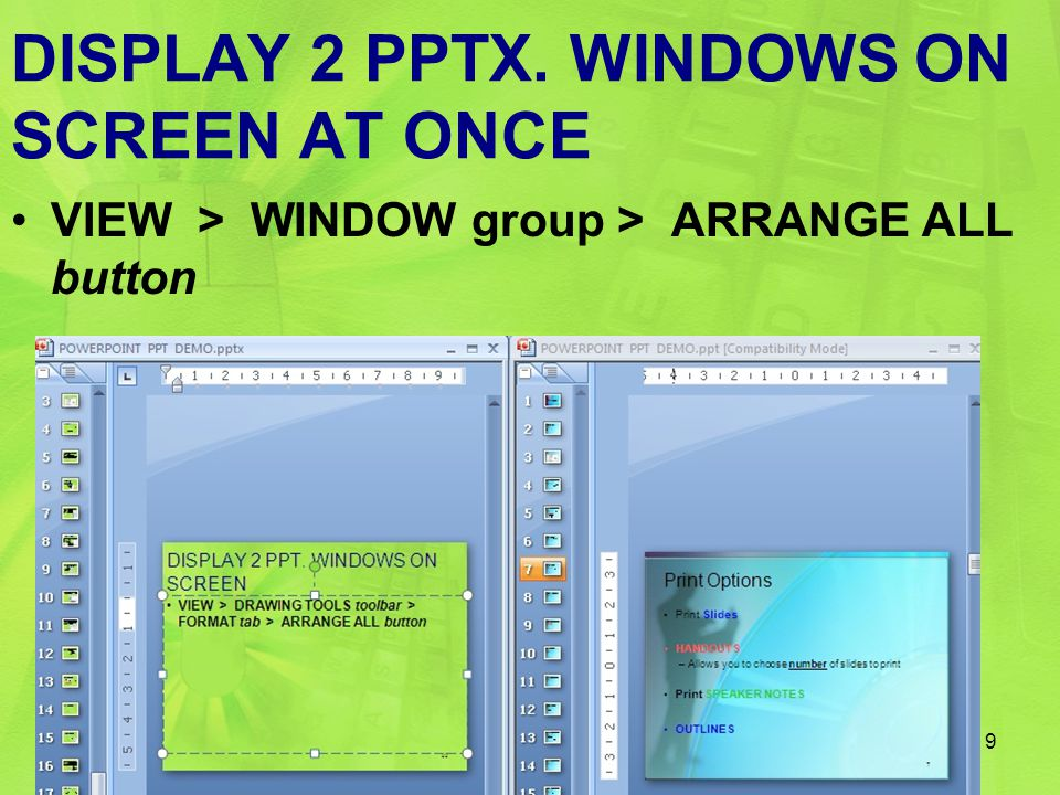 DISPLAY 2 PPTX. WINDOWS ON SCREEN AT ONCE VIEW > WINDOW group > ARRANGE ALL button 9
