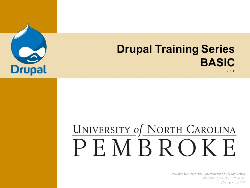 Drupal Training Series BASIC Provided by University Communications & Marketing Web Publisher: 910-521-6820 http://uncp.edu/UCM v.