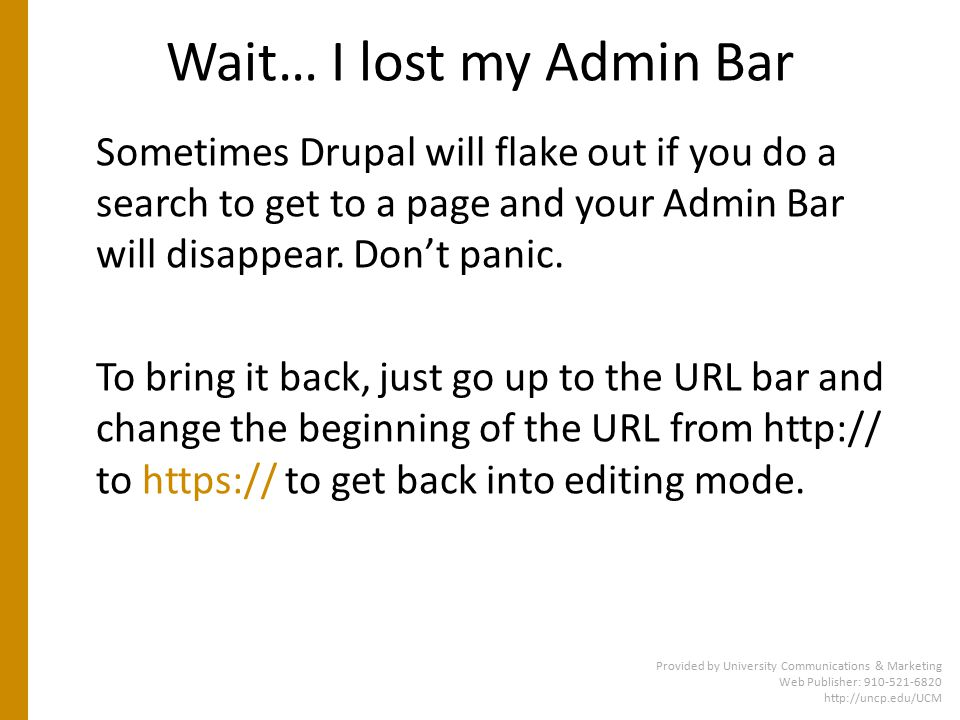 Wait… I lost my Admin Bar Provided by University Communications & Marketing Web Publisher: 910-521-6820 http://uncp.edu/UCM Sometimes Drupal will flake out if you do a search to get to a page and your Admin Bar will disappear.