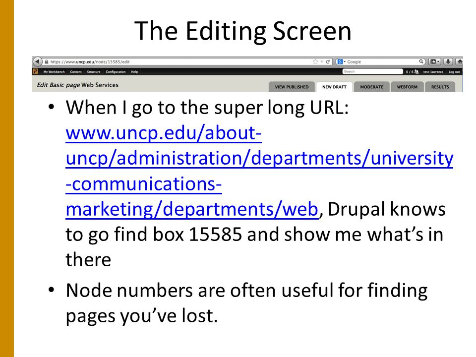 The Editing Screen When I go to the super long URL: www.uncp.edu/about- uncp/administration/departments/university -communications- marketing/departments/web, Drupal knows to go find box 15585 and show me what's in there www.uncp.edu/about- uncp/administration/departments/university -communications- marketing/departments/web Node numbers are often useful for finding pages you've lost.
