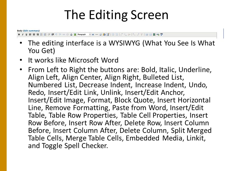 The Editing Screen The editing interface is a WYSIWYG (What You See Is What You Get) It works like Microsoft Word From Left to Right the buttons are: Bold, Italic, Underline, Align Left, Align Center, Align Right, Bulleted List, Numbered List, Decrease Indent, Increase Indent, Undo, Redo, Insert/Edit Link, Unlink, Insert/Edit Anchor, Insert/Edit Image, Format, Block Quote, Insert Horizontal Line, Remove Formatting, Paste from Word, Insert/Edit Table, Table Row Properties, Table Cell Properties, Insert Row Before, Insert Row After, Delete Row, Insert Column Before, Insert Column After, Delete Column, Split Merged Table Cells, Merge Table Cells, Embedded Media, Linkit, and Toggle Spell Checker.