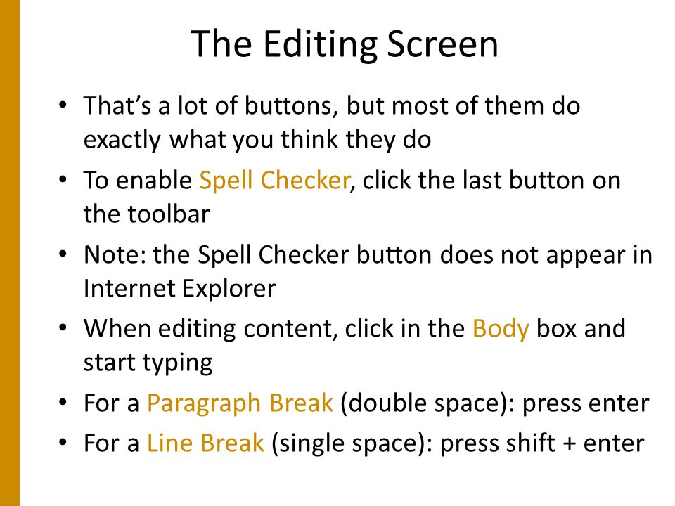 The Editing Screen That's a lot of buttons, but most of them do exactly what you think they do To enable Spell Checker, click the last button on the toolbar Note: the Spell Checker button does not appear in Internet Explorer When editing content, click in the Body box and start typing For a Paragraph Break (double space): press enter For a Line Break (single space): press shift + enter