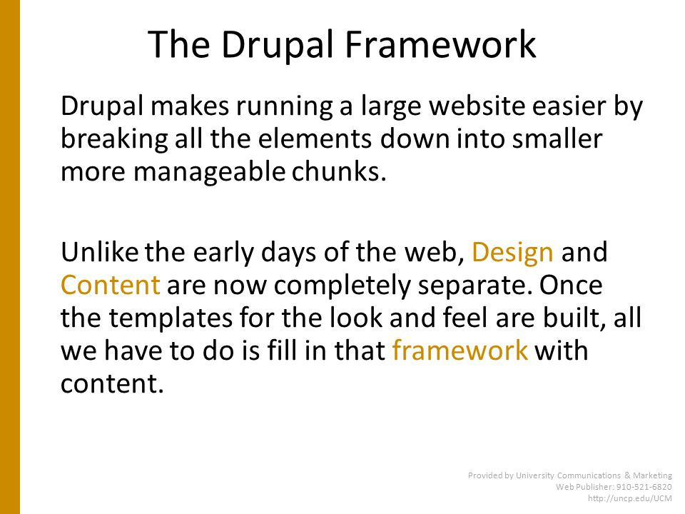 The Drupal Framework Drupal makes running a large website easier by breaking all the elements down into smaller more manageable chunks.