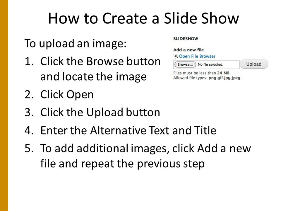 How to Create a Slide Show To upload an image: 1.Click the Browse button and locate the image 2.Click Open 3.Click the Upload button 4.Enter the Alternative Text and Title 5.To add additional images, click Add a new file and repeat the previous step