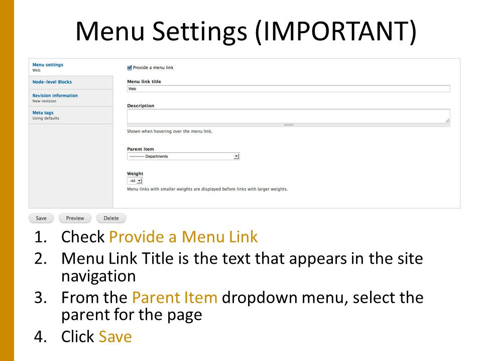 Menu Settings (IMPORTANT) 1.Check Provide a Menu Link 2.Menu Link Title is the text that appears in the site navigation 3.From the Parent Item dropdown menu, select the parent for the page 4.Click Save