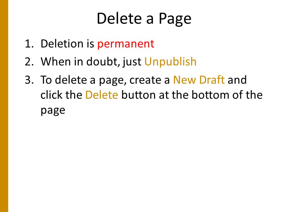 Delete a Page 1.Deletion is permanent 2.When in doubt, just Unpublish 3.To delete a page, create a New Draft and click the Delete button at the bottom of the page