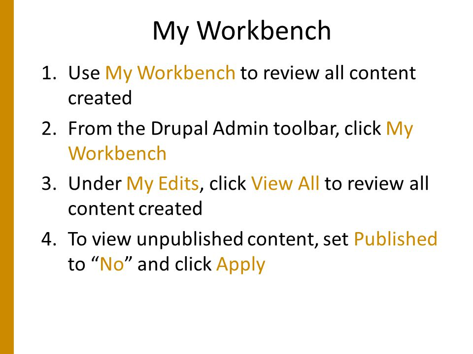 My Workbench 1.Use My Workbench to review all content created 2.From the Drupal Admin toolbar, click My Workbench 3.Under My Edits, click View All to review all content created 4.To view unpublished content, set Published to No and click Apply