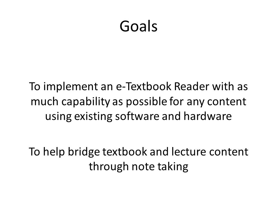 Goals To implement an e-Textbook Reader with as much capability as possible for any content using existing software and hardware To help bridge textbook and lecture content through note taking
