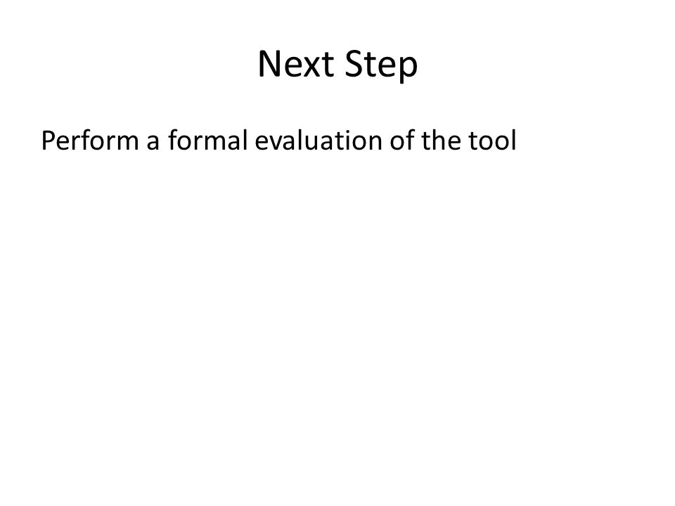 Next Step Perform a formal evaluation of the tool