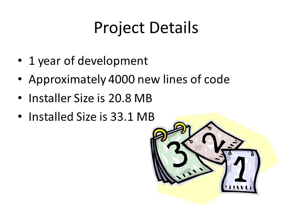 Project Details 1 year of development Approximately 4000 new lines of code Installer Size is 20.8 MB Installed Size is 33.1 MB