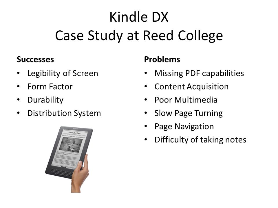 Kindle DX Case Study at Reed College Successes Legibility of Screen Form Factor Durability Distribution System Problems Missing PDF capabilities Content Acquisition Poor Multimedia Slow Page Turning Page Navigation Difficulty of taking notes