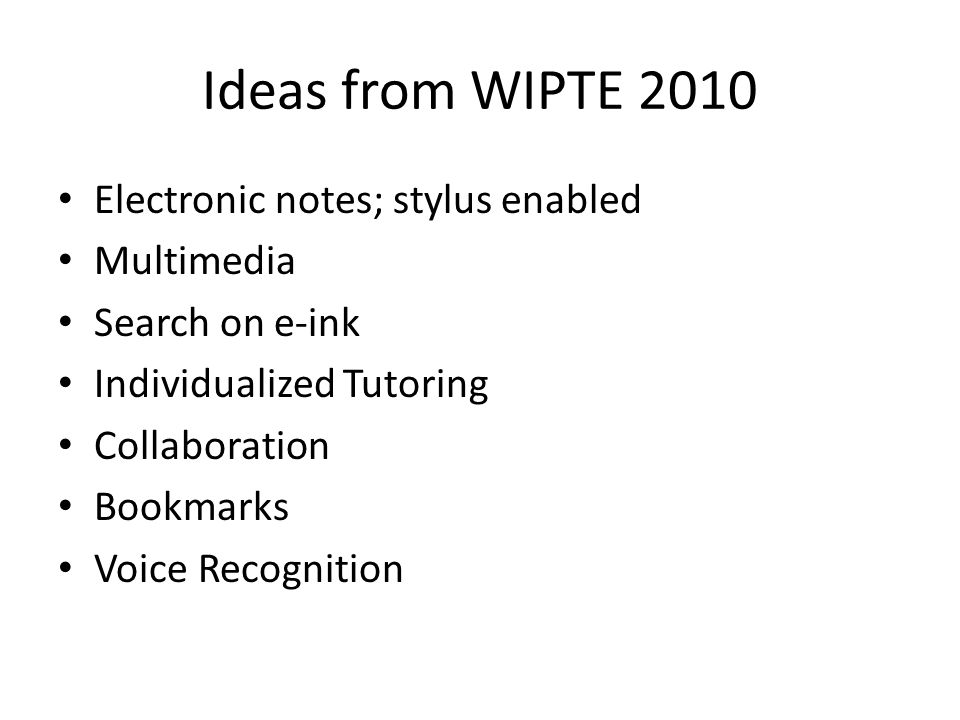 Ideas from WIPTE 2010 Electronic notes; stylus enabled Multimedia Search on e-ink Individualized Tutoring Collaboration Bookmarks Voice Recognition