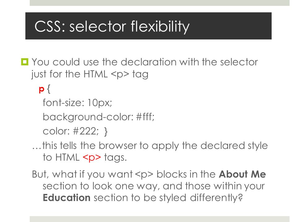 CSS: selector flexibility  You could use the declaration with the selector just for the HTML tag p { font-size: 10px; background-color: #fff; color: #222; } …this tells the browser to apply the declared style to HTML tags.