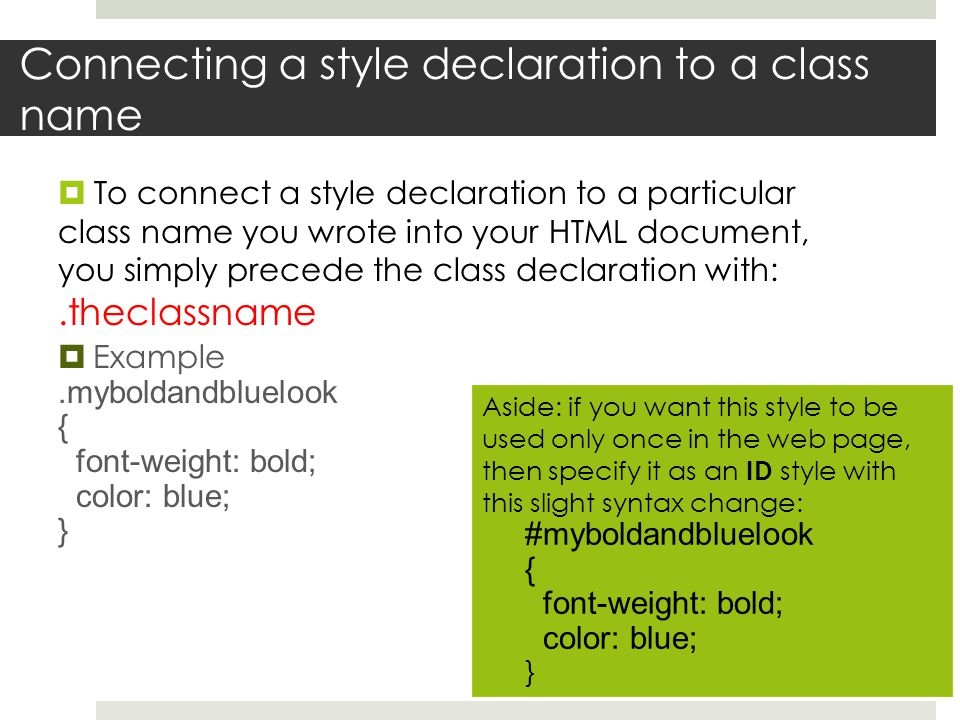 Connecting a style declaration to a class name  To connect a style declaration to a particular class name you wrote into your HTML document, you simply precede the class declaration with:.theclassname  Example.myboldandbluelook { font-weight: bold; color: blue; } Aside: if you want this style to be used only once in the web page, then specify it as an ID style with this slight syntax change: #myboldandbluelook { font-weight: bold; color: blue; }