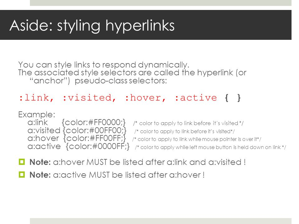 "Aside: styling hyperlinks You can style links to respond dynamically. The associated style selectors are called the hyperlink (or ""anchor"") pseudo-cla"
