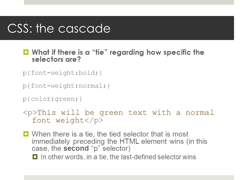 "CSS: the cascade  What if there is a ""tie"" regarding how specific the selectors are? p{font-weight:bold;} p{font-weight:normal;} p{color:green;} This"