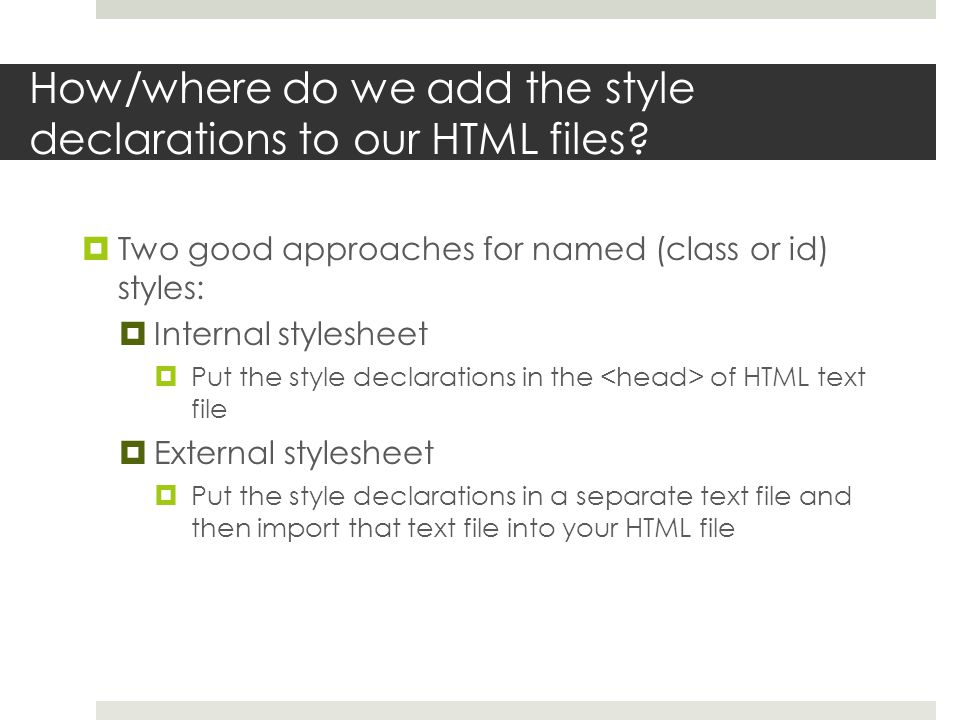 How/where do we add the style declarations to our HTML files?  Two good approaches for named (class or id) styles:  Internal stylesheet  Put the st