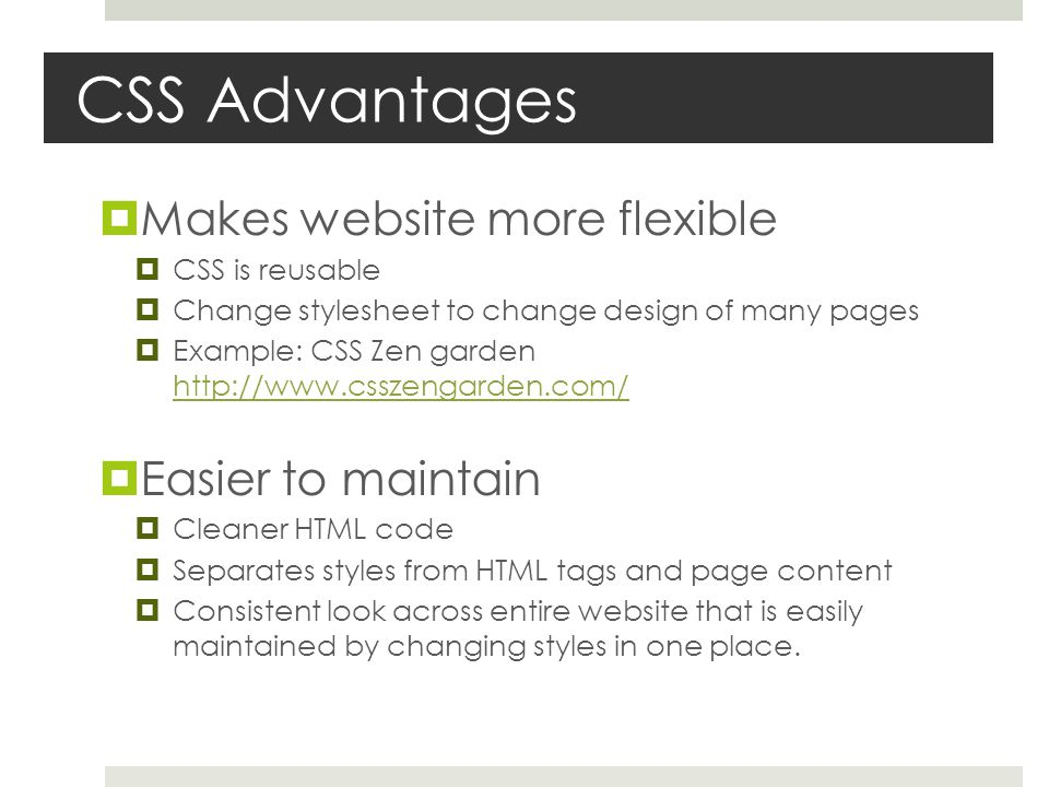 CSS Advantages  Makes website more flexible  CSS is reusable  Change stylesheet to change design of many pages  Example: CSS Zen garden http://www.csszengarden.com/ http://www.csszengarden.com/  Easier to maintain  Cleaner HTML code  Separates styles from HTML tags and page content  Consistent look across entire website that is easily maintained by changing styles in one place.
