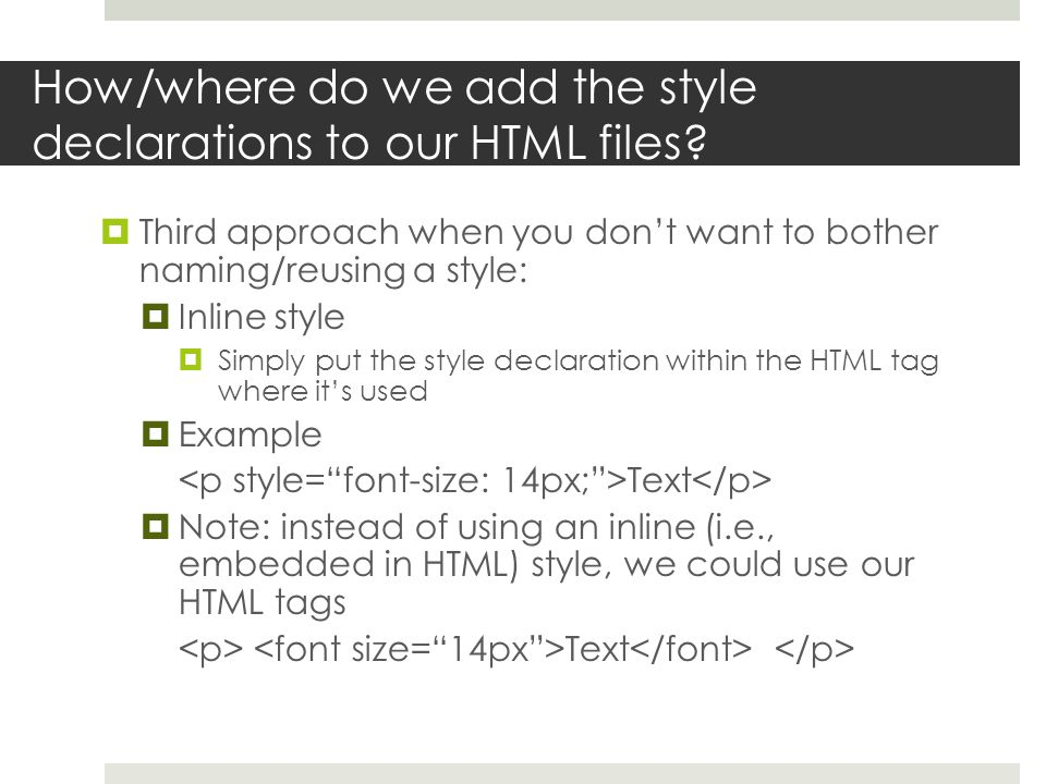 How/where do we add the style declarations to our HTML files?  Third approach when you don't want to bother naming/reusing a style:  Inline style 