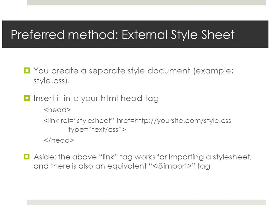 Preferred method: External Style Sheet  You create a separate style document (example: style.css).  Insert it into your html head tag  Aside: the a