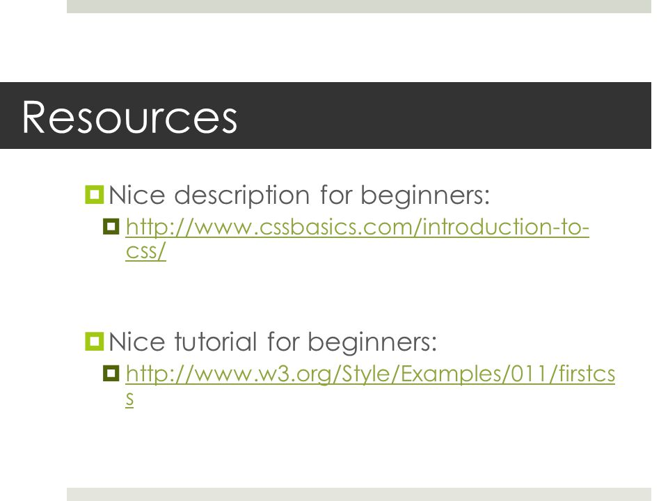 Resources  Nice description for beginners:  http://www.cssbasics.com/introduction-to- css/ http://www.cssbasics.com/introduction-to- css/  Nice tutorial for beginners:  http://www.w3.org/Style/Examples/011/firstcs s http://www.w3.org/Style/Examples/011/firstcs s