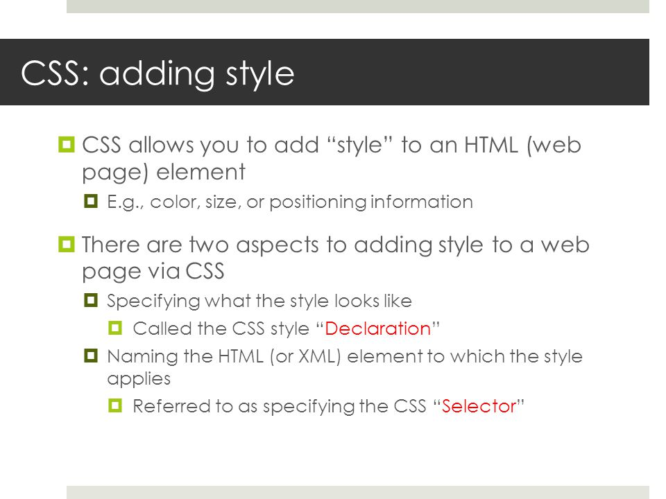 CSS: adding style  CSS allows you to add style to an HTML (web page) element  E.g., color, size, or positioning information  There are two aspects to adding style to a web page via CSS  Specifying what the style looks like  Called the CSS style Declaration  Naming the HTML (or XML) element to which the style applies  Referred to as specifying the CSS Selector