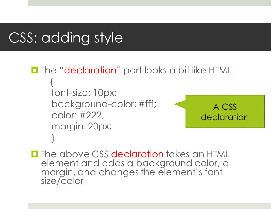 CSS: adding style  The declaration part looks a bit like HTML: { font-size: 10px; background-color: #fff; color: #222; margin: 20px; }  The above CSS declaration takes an HTML element and adds a background color, a margin, and changes the element's font size/color