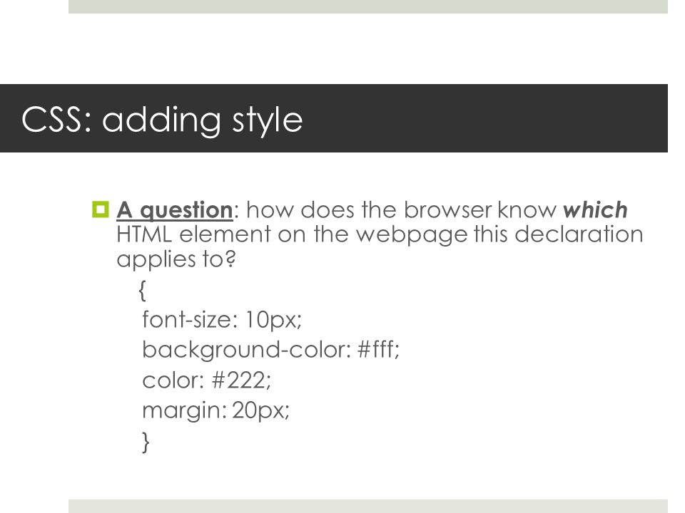 CSS: adding style  A question : how does the browser know which HTML element on the webpage this declaration applies to? { font-size: 10px; backgroun