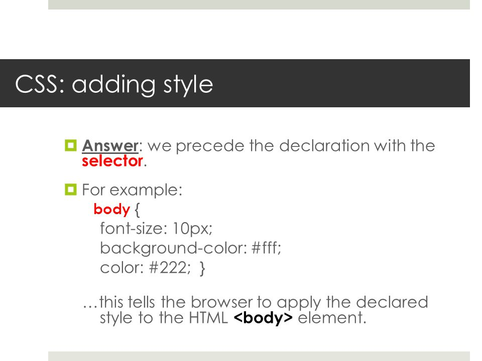 CSS: adding style  Answer : we precede the declaration with the selector.