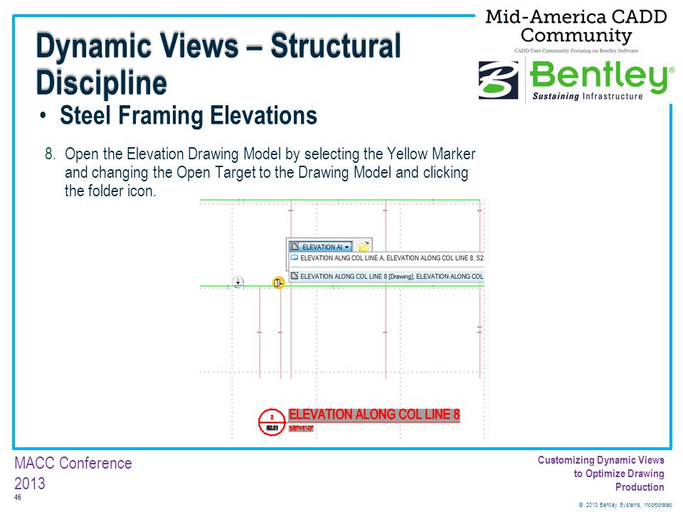 © 2013 Bentley Systems, Incorporated 46 MACC Conference 2013 Customizing Dynamic Views to Optimize Drawing Production Steel Framing Elevations 8.Open