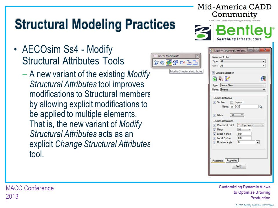 © 2013 Bentley Systems, Incorporated 7 MACC Conference 2013 Customizing Dynamic Views to Optimize Drawing Production AECOsim Ss4 – Key-in Only Modify Structural Attributes Tool Variant –A new Modify Structural Attributes variant populates its settings by persisting the user defined settings rather than populating them with values taken from the selected members.
