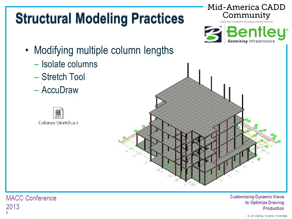 © 2013 Bentley Systems, Incorporated 70 MACC Conference 2013 Customizing Dynamic Views to Optimize Drawing Production Geometry Maps 18.Click the Geometry Map Icon to assign the cell 19.Attach the cell library, GeometryMaps_sketchy.cel from the Workspace\Systme\Cell directory 20.Select the Concrete0005_sketchy_g 21.Click OK Dynamic Views – Structural Discipline