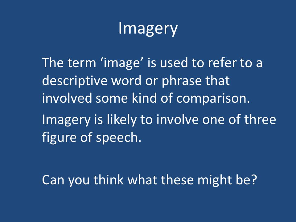 Imagery 1)SIMILE a comparison between two different things using the words 'as' or 'like' ('A is like B') 2)METAPHOR a comparison where instead of saying that 'A is like B' the writer says 'A is B'.