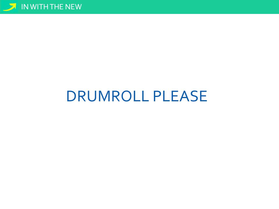 IN WITH THE NEW DRUMROLL PLEASE
