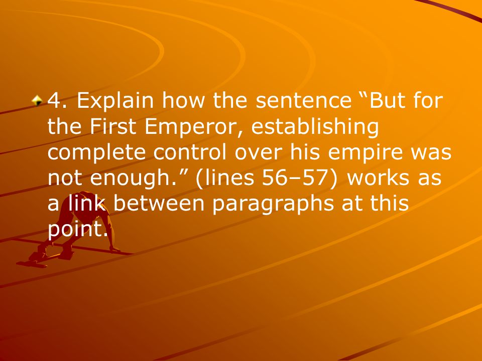 "4. Explain how the sentence ""But for the First Emperor, establishing complete control over his empire was not enough."" (lines 56–57) works as a link b"