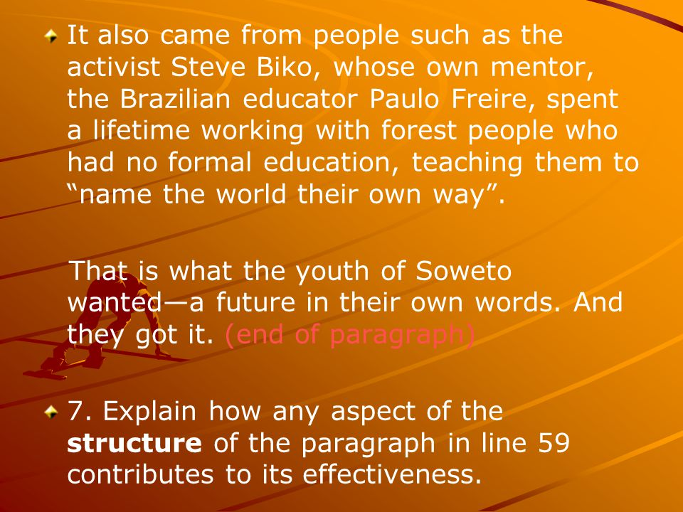 It also came from people such as the activist Steve Biko, whose own mentor, the Brazilian educator Paulo Freire, spent a lifetime working with forest