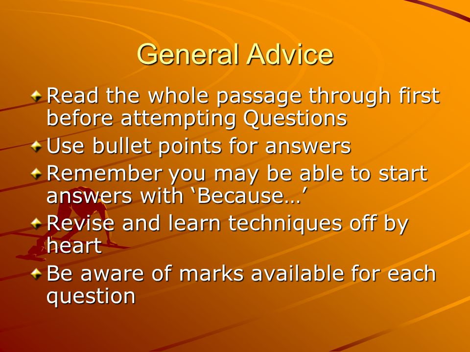 General Advice Read the whole passage through first before attempting Questions Use bullet points for answers Remember you may be able to start answer