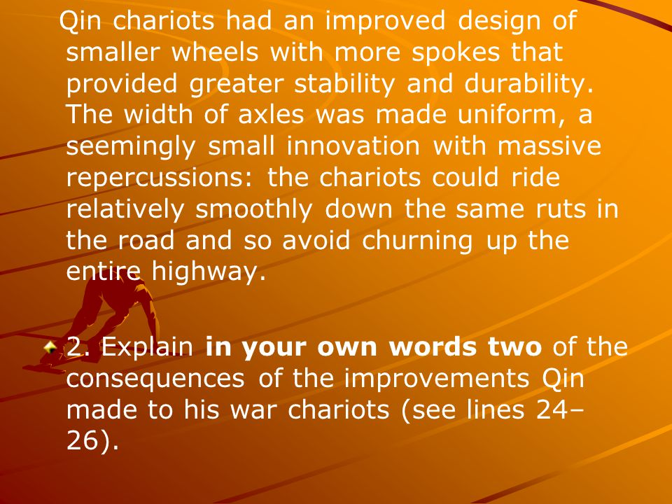 Qin chariots had an improved design of smaller wheels with more spokes that provided greater stability and durability. The width of axles was made uni