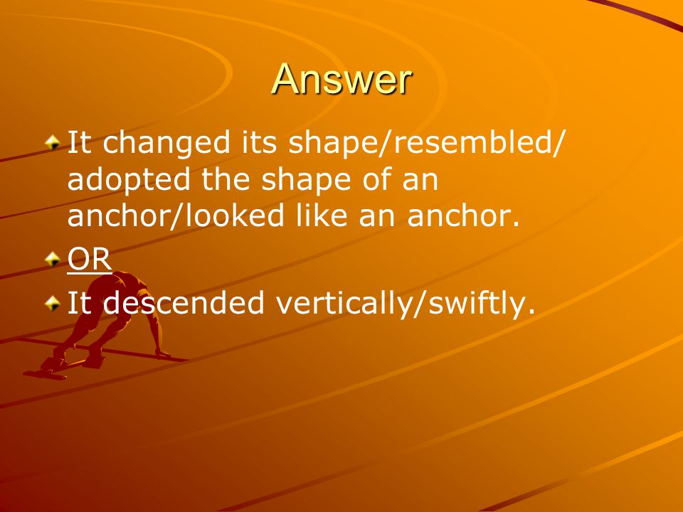 Answer It changed its shape/resembled/ adopted the shape of an anchor/looked like an anchor. OR It descended vertically/swiftly.
