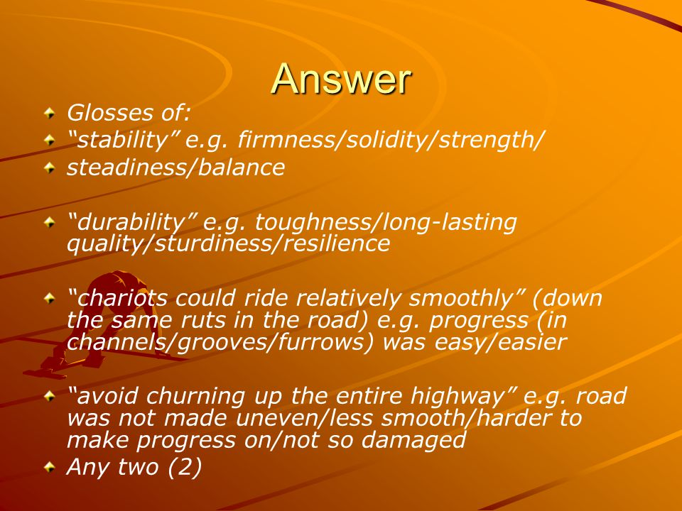 "Answer Glosses of: ""stability"" e.g. firmness/solidity/strength/ steadiness/balance ""durability"" e.g. toughness/long-lasting quality/sturdiness/resilie"