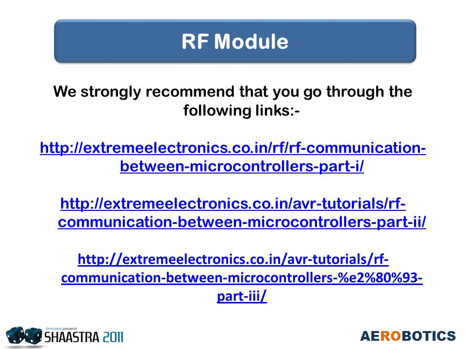 We strongly recommend that you go through the following links:- http://extremeelectronics.co.in/rf/rf-communication- between-microcontrollers-part-i/ http://extremeelectronics.co.in/avr-tutorials/rf- communication-between-microcontrollers-part-ii/ http://extremeelectronics.co.in/avr-tutorials/rf- communication-between-microcontrollers-%e2%80%93- part-iii/ AEROBOTICS RF Module