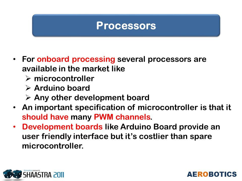 For onboard processing several processors are available in the market like  microcontroller  Arduino board  Any other development board An important specification of microcontroller is that it should have many PWM channels.