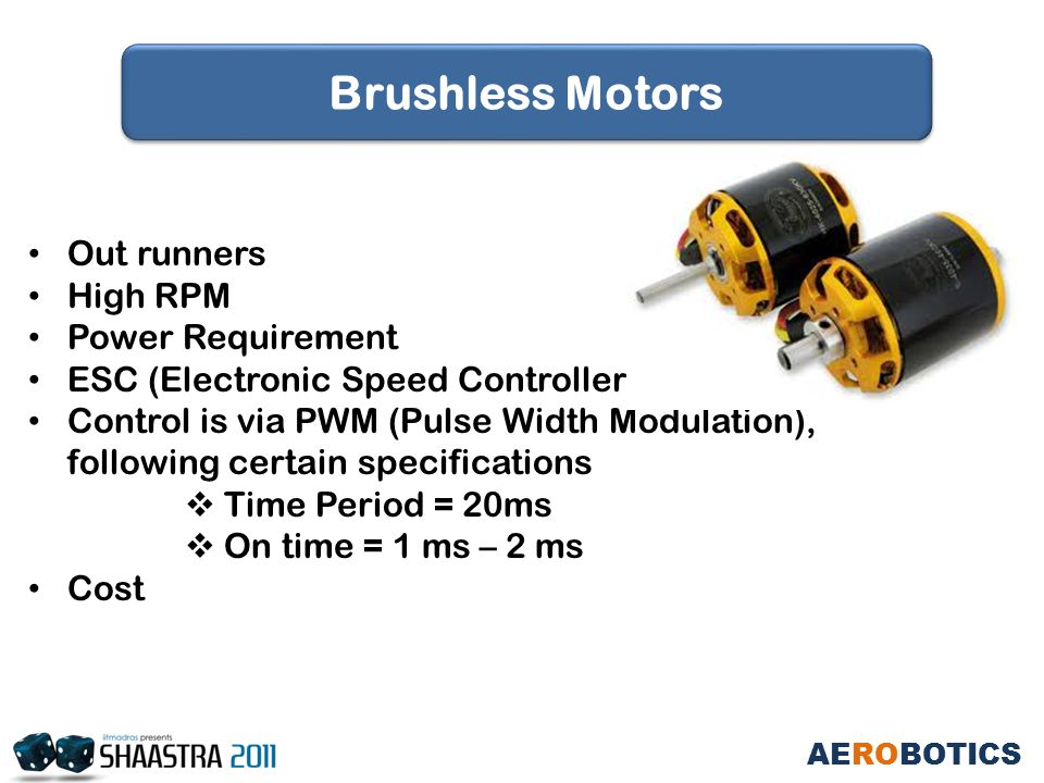 Out runners High RPM Power Requirement ESC (Electronic Speed Controller) Control is via PWM (Pulse Width Modulation), following certain specifications  Time Period = 20ms  On time = 1 ms – 2 ms Cost AEROBOTICS Brushless Motors