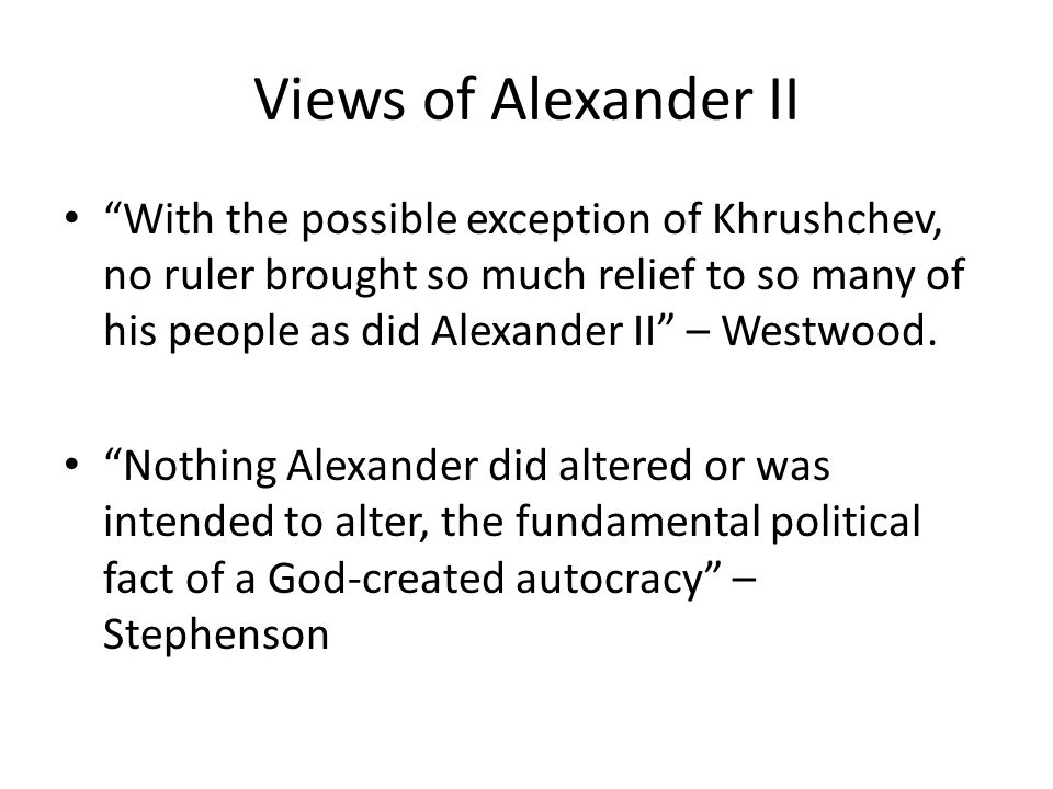 Views of Alexander II With the possible exception of Khrushchev, no ruler brought so much relief to so many of his people as did Alexander II – Westwood.