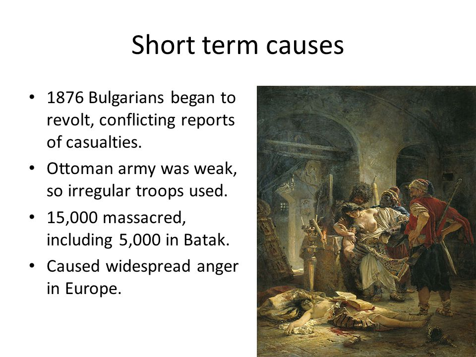 Short term causes 1876 Bulgarians began to revolt, conflicting reports of casualties.