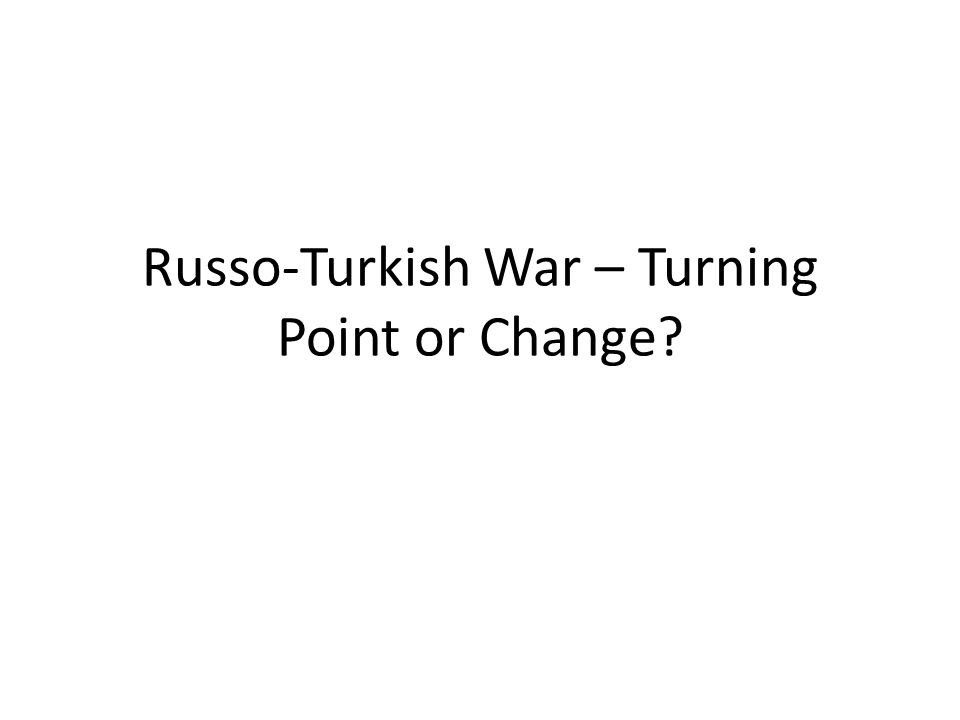 Russo-Turkish War – Turning Point or Change