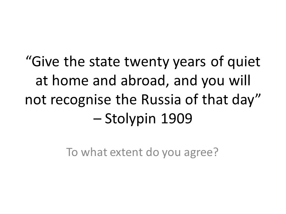 Give the state twenty years of quiet at home and abroad, and you will not recognise the Russia of that day – Stolypin 1909 To what extent do you agree