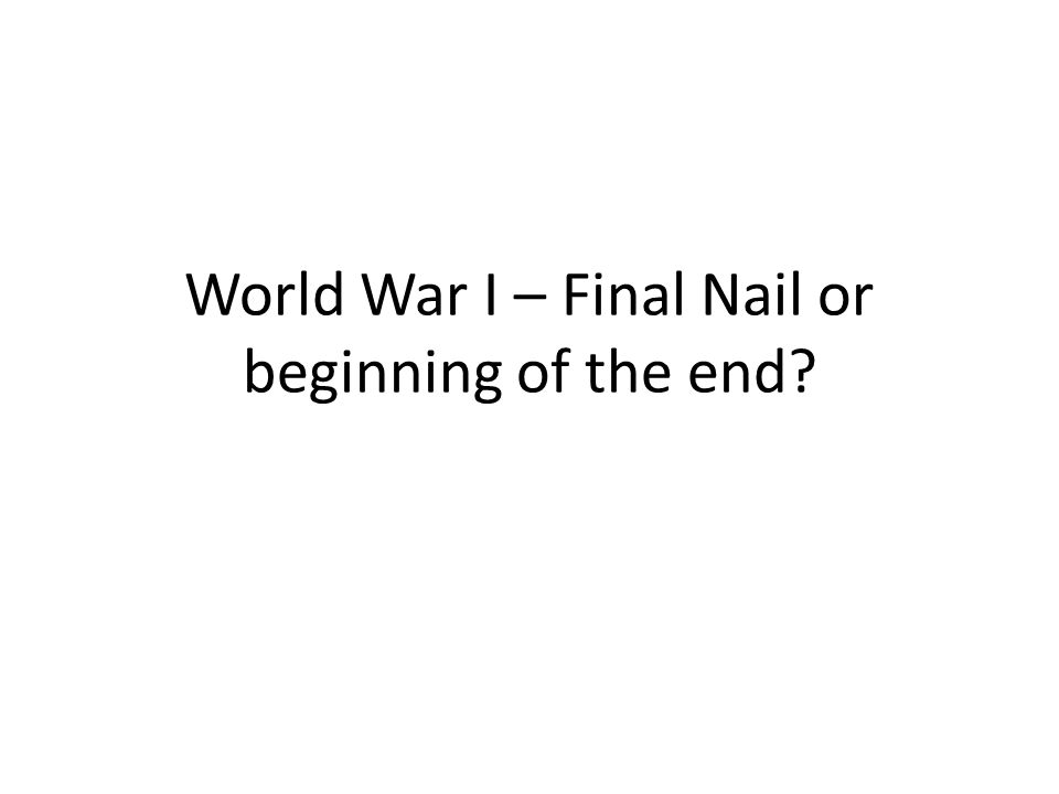 World War I – Final Nail or beginning of the end