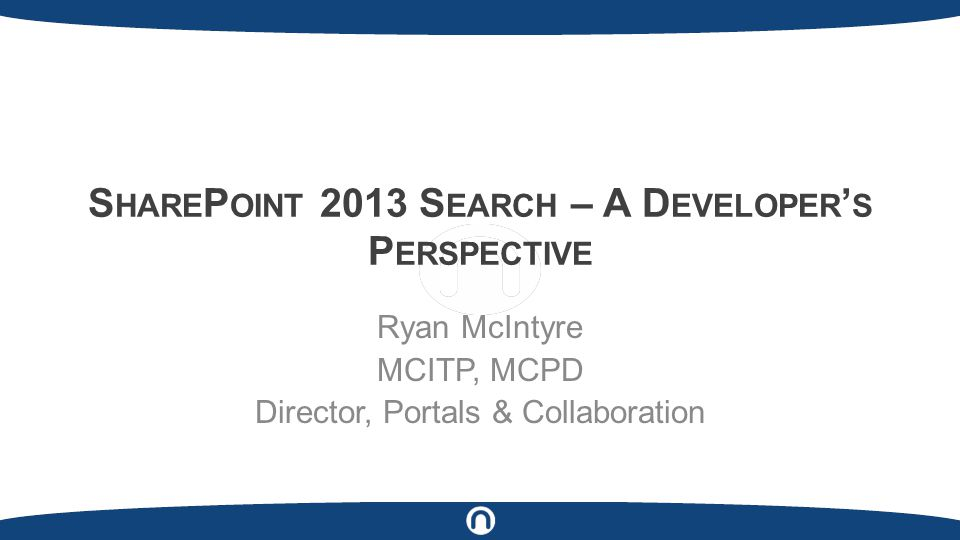S HARE P OINT 2013 S EARCH – A D EVELOPER ' S P ERSPECTIVE Ryan McIntyre MCITP, MCPD Director, Portals & Collaboration
