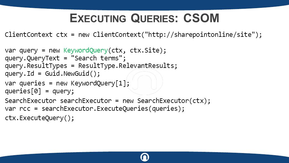 E XECUTING Q UERIES : CSOM ClientContext ctx = new ClientContext( http://sharepointonline/site ); var query = new KeywordQuery(ctx, ctx.Site); query.QueryText = Search terms ; query.ResultTypes = ResultType.RelevantResults; query.Id = Guid.NewGuid(); var queries = new KeywordQuery[1]; queries[0] = query; SearchExecutor searchExecutor = new SearchExecutor(ctx); var rcc = searchExecutor.ExecuteQueries(queries); ctx.ExecuteQuery();